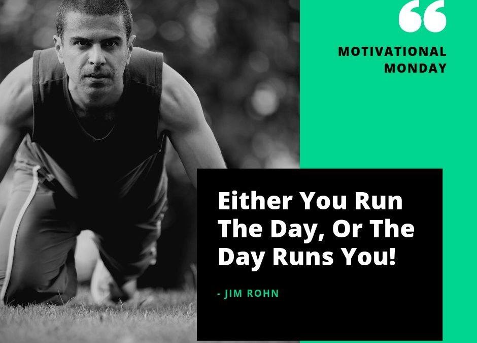 Either you run the day, or the day runs you!  Let's get this week going!!!